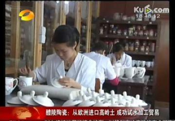 【视频】醴陵陶瓷:从欧洲进口高岭土 成功试水加工贸易